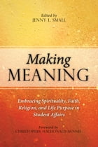 Making Meaning: Embracing Spirituality, Faith, Religion, and Life Purpose in Student Affairs