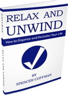 Relax And Unwind - How To Organize And Declutter Your Life by Spencer Coffman