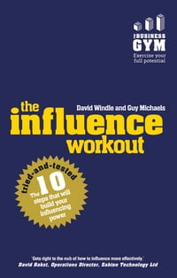 The Influence Workout: The 10 steps proven to boost your powers of persuasion