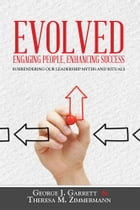 Evolved…Engaging People, Enhancing Success: Surrendering our leadership myths and rituals