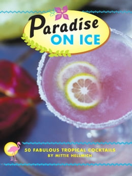 Book Paradise on Ice: 50 Fabulous Tropical Cocktails by Mittie Hellmich