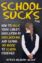 School Sucks: How To Hack Your Child's Education by Unschooling and Saying 'No More' to School by Kytka Hilmar-Jezek