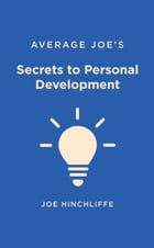 Average Joe's Secrets to Personal Development: A Simple and Straightforward Guide to Personal Growth by Joe Hinchliffe