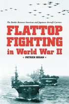 Flattop Fighting in World War II: The Battles Between American and Japanese Aircraft Carriers by Patrick Degan