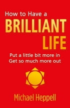 How to Have a Brilliant Life: Put a little bit more in. Get so much more out