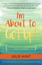 I'm About to Get Up!: Persevering Through Loss and Grief by Julie Hunt