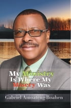 My Ministry Is Where My Misery Was by Gabriel Amoateng-Boahen