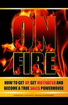 On Fire!: How To Get Up, Get Motivated, And Become A True Sales Powerhouse by Sales Throttle