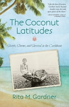 The Coconut Latitudes: Secrets, Storms, and Survival in the Caribbean by Rita M. Gardner