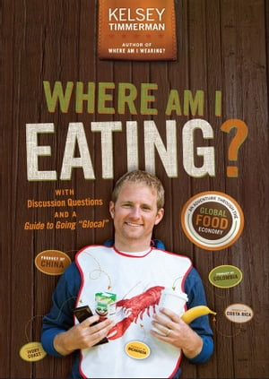 "Where Am I Eating?: An Adventure Through the Global Food Economy with Discussion Questions and a Guide to Going ""Glocal"" by Kelsey Timmerman"