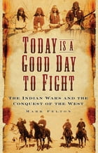 Today Is A Good Day To Fight: The Indian Wars and the Conquest of the West by Mark Felton
