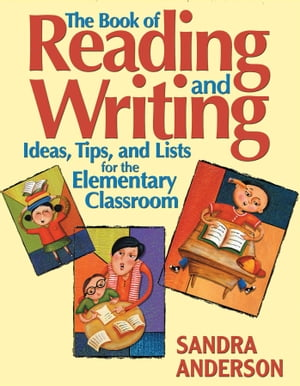 The Book of Reading and Writing: Ideas, Tips, and Lists for the Elementary Classroom by Sandra E. Anderson