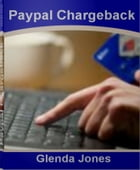 Paypal Chargeback: The Unofficial Guide To Chargeback Fraud, Chargeback Fee, Chargeback Process and Much More by Glenda Jones