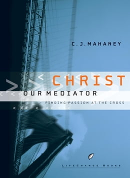 Book Christ Our Mediator: Finding Passion at the Cross by C.J. Mahaney