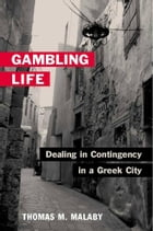 Gambling Life: DEALING IN CONTINGENCY IN A GREEK CITY by Thomas M. Malaby