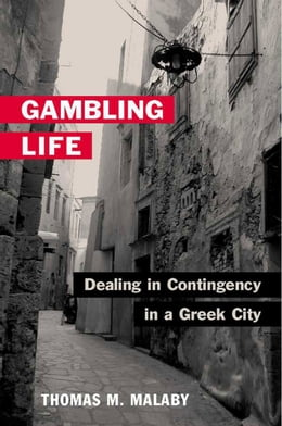 Book Gambling Life: DEALING IN CONTINGENCY IN A GREEK CITY by Thomas M. Malaby