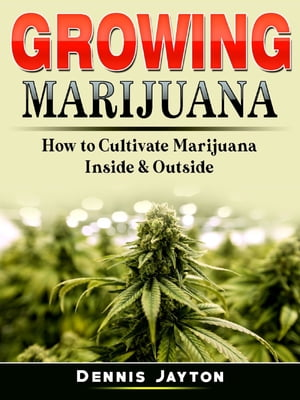 Growing Marijuana: How to Cultivate Marijuana Inside & Outside by Dennis Jayton