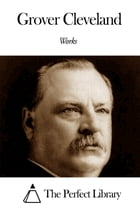 Works of Grover Cleveland by Grover Cleveland