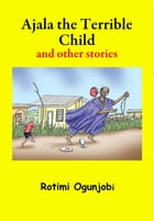 Ajala the Terrible Child and other Stories by Rotimi Ogunjobi