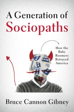 Book A Generation of Sociopaths: How the Baby Boomers Betrayed America by Bruce Cannon Gibney