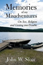 Memories of My Misadventures: On Sex, Religion and Getting into Trouble by John Sloat