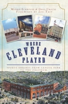 Where Cleveland Played: Sports Shrines from League Park to the Coliseum by Morris Eckhouse