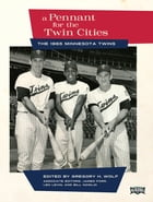 A Pennant for the Twin Cities: The 1965 Minnesota Twins by Gregory H. Wolf