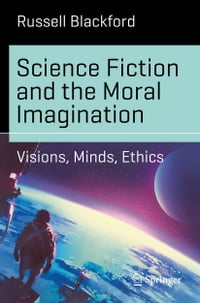 Science Fiction and the Moral Imagination: Visions, Minds, Ethics