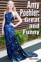 Amy Poehler: Great and Funny by Aubrey Walker