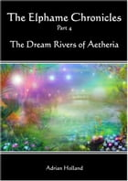 The Elphame Chronicles: part 4 - The Dream Rivers of Aetheria by Adrian Holland