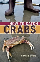 How to Catch Crabs: A Pacific Coast Guide by Charlie White