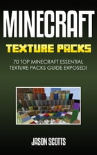 Minecraft Texture Packs: 70 Top Minecraft Essential Texture Packs Guide Exposed! by Jason Scotts