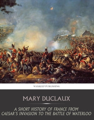 A Short History of France from Caesar's Invasion to the Battle of Waterloo