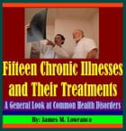 Fifteen Chronic Illnesses and Their Treatments: A General Look at Common Health Disorders by James Lowrance