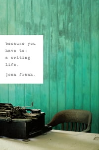 Because You Have To: A Writing Life