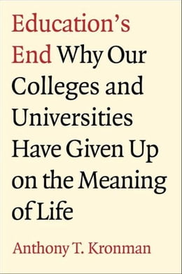 Book Education's End: Why Our Colleges and Universities Have Given Up on the Meaning of Life by Anthony T. Kronman
