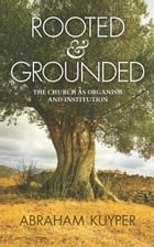 Rooted & Grounded: The Church as Organism and Institution by Abraham Kuyper