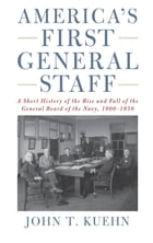 America's First General Staff: A Short History of the Rise and Fall of the General Board of the U.S. Navy, 1900-1950 by Kuehn