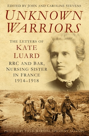Unknown Warriors The Letters of Kate Luard, RRC and Bar, Nursing Sister in France 1914-1918