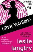I Shot You Babe: Greatest Hits Mysteries book #4 by Leslie Langtry