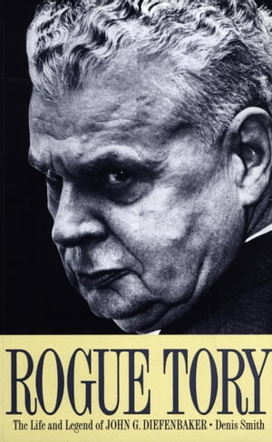 Rogue Tory: The Life and Legend of John G. Diefenbaker by Denis Smith