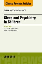 Sleep and Psychiatry in Children, An Issue of Sleep Medicine Clinics, E-Book by John Herman, PhD, FAASM