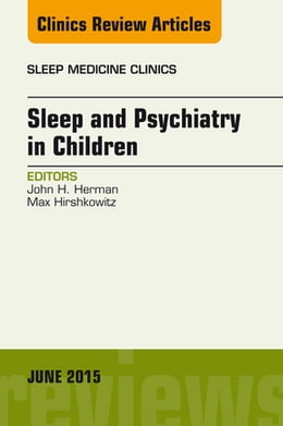 Book Sleep and Psychiatry in Children, An Issue of Sleep Medicine Clinics, E-Book by John Herman, PhD, FAASM