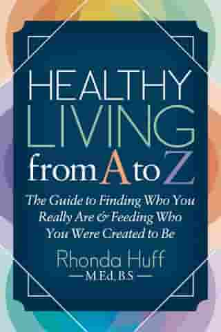 Healthy Living from A to Z: The Guide to Finding Who You Really Are and Feeding Who You Were Created to Be