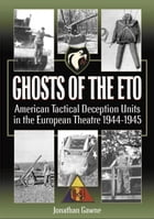 Ghosts of the ETO: American Tactical Deception Units in the European Theater, 1944 - 1945 by Jonathan Gawne