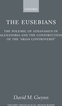 The Eusebians: The Polemic of Athanasius of Alexandria and the Construction of the `Arian…