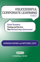 #SUCCESSFUL CORPORATE LEARNING tweet Book04 by Barbara Safani, Mitchell Levy