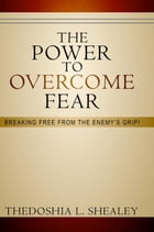 The Power to Overcome Fear: Breaking Free From the Enemy's Grip by Thedoshia L. Shealey