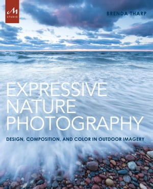 Expressive Nature Photography: Design, Composition, and Color in Outdoor Imagery by Brenda Tharp