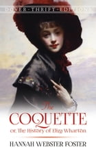 The Coquette: or, The History of Eliza Wharton by Hannah Webster Foster